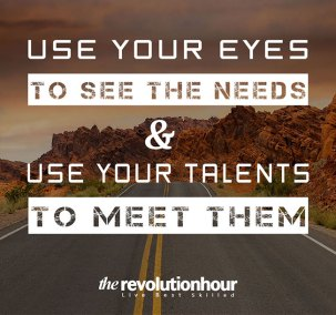 Use Your Eyes To See The Needs and Use Your Talents To Meet Them