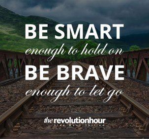 Be smart enough to hold on. Be brave enough to let go