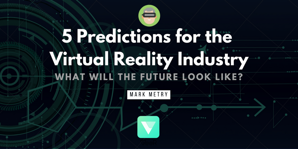 5 Future Predictions for the Virtual and Augmented Reality Industry