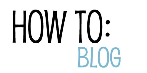 How To: Blog