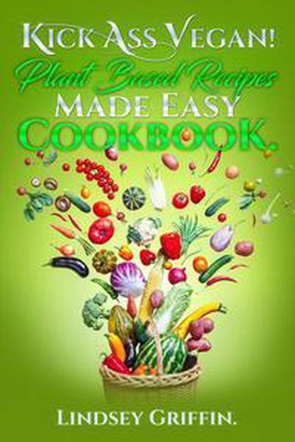 Kick Ass Vegan! Plant Based Recipes Made Easy Cookbook.
