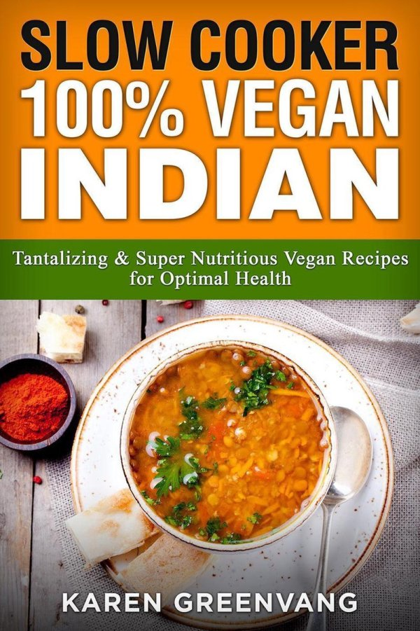 Slow Cooker: 100% Vegan Indian - Tantalizing and Super Nutritious Vegan Recipes for Optimal Health