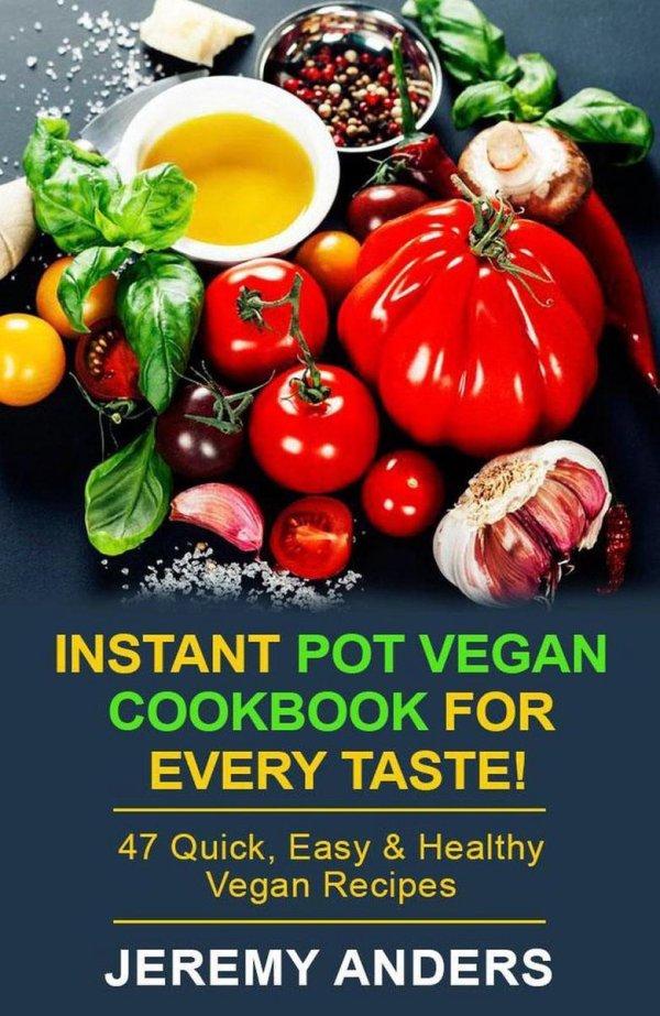 Instant Pot Vegan Cookbook for Every Taste! 47 Quick, Easy & Healthy Vegan Recipes