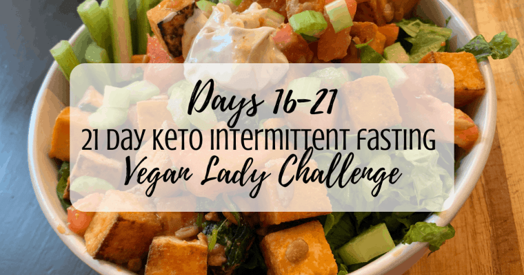 21 Day Vegan Keto / IF Challenge | Days 16-21 / Results