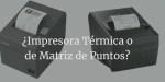 Diferencia entre impresoras térmicas y de matriz de puntos