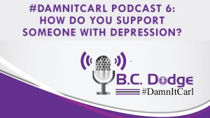 On this #DamnItCarl podcast B.C. Dodge asks – How do you support someone with depression?