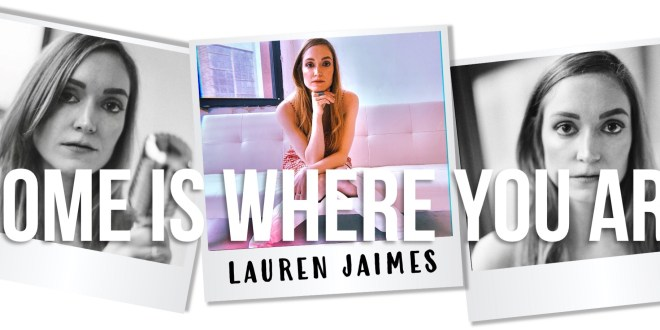 """LAUREN JAIMES RELEASES FIRST MUSIC VIDEO & ACCOMPANYING SINGLE TO """"HOME IS WHERE YOU ARE"""""""