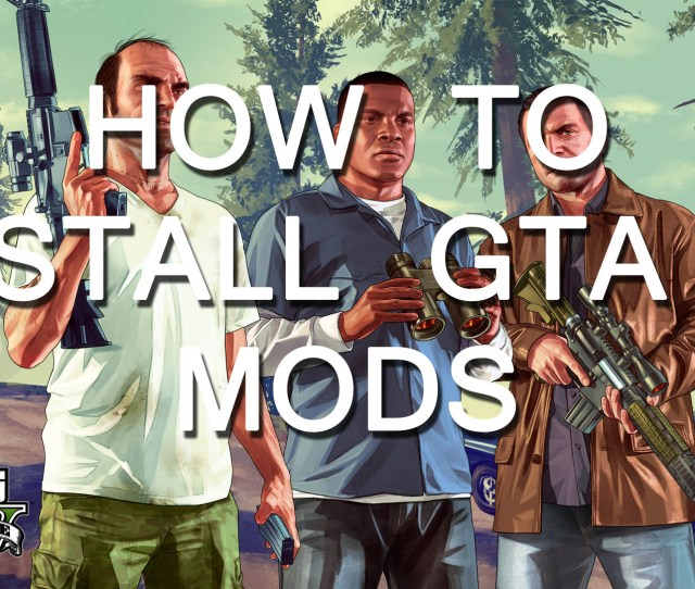 How To Install Grand Theft Auto V Mods On Pc