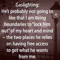 For gaslighting abuse to work, he must have access to my mind & heart. My boundaries extinguish his access and he cannot get what he wants. It is now a war.