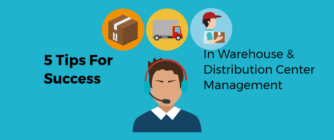 5 Tips for Warehouse & Distribution Center Management Success You MUST Instill Today