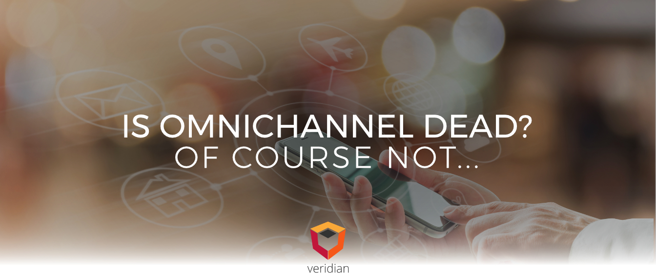 Is Omnichannel Dead? Of Course Not…However, the Focus Is Now on Customer Experience in Omnichannel