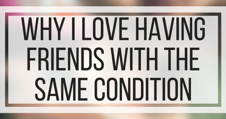 Why I Love Having Friends With The Same Condition