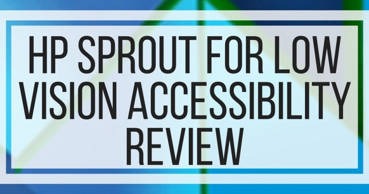 HP Sprout For Low Vision Accessibility Review
