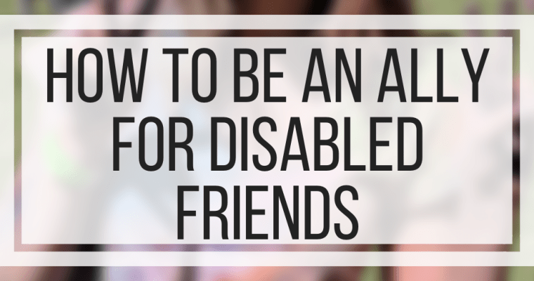 How To Be An Ally For Disabled Friends