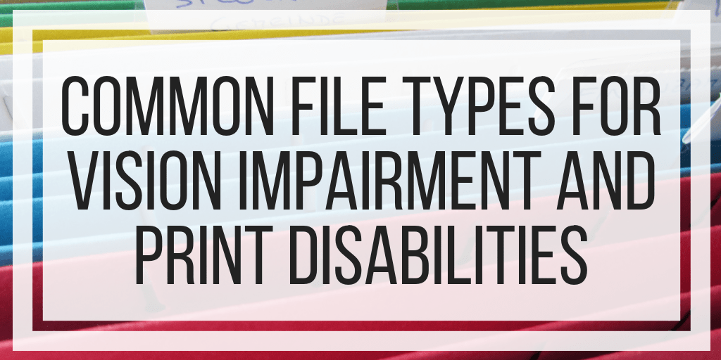 Common File Types For Vision Impairment and Print Disabilities