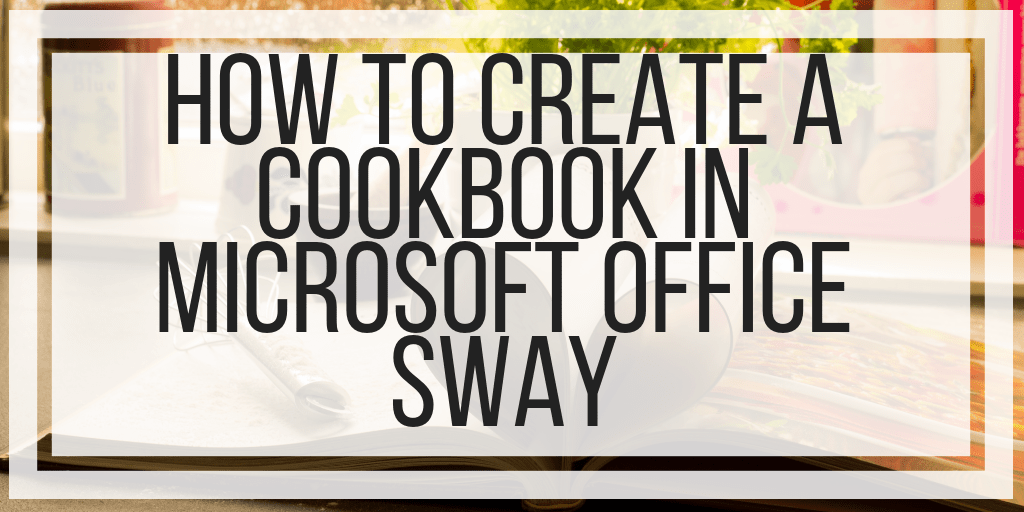 How To Create A Cookbook In Microsoft Office Sway