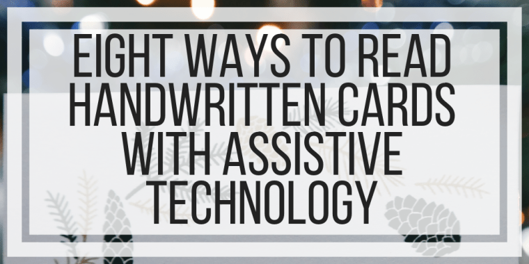 Eight Ways To Read Handwritten Cards With Assistive Technology