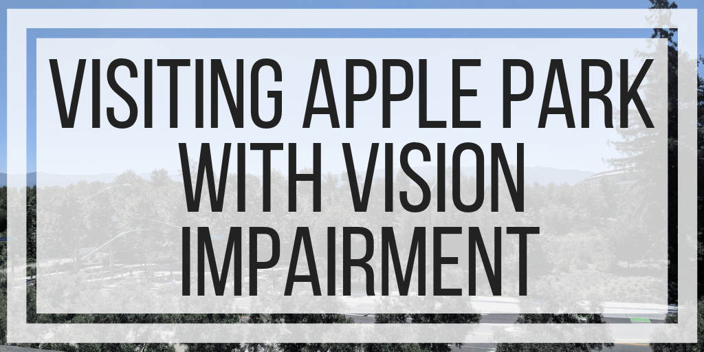 Visiting Apple Park With Vision Impairment