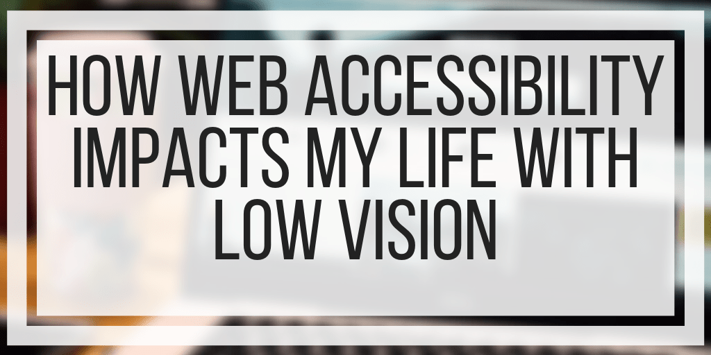 How Web Accessibility Impacts My Life With Low Vision