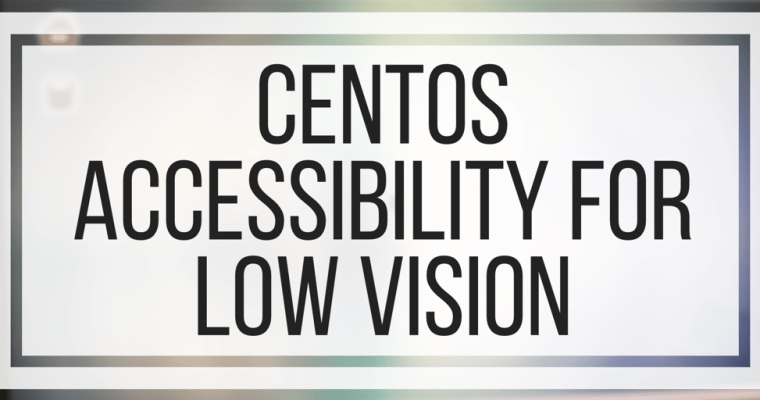 CentOS Accessibility For Low Vision