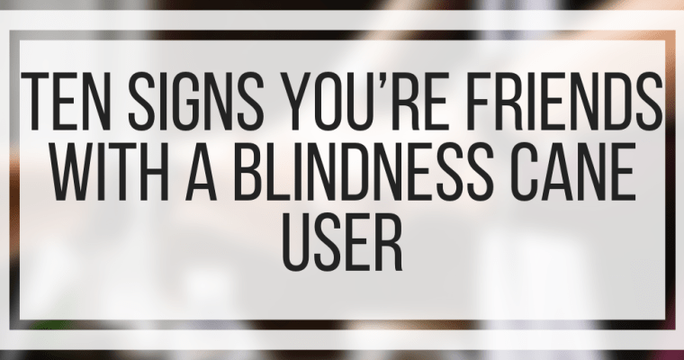 Ten Signs You're Friends With A Blindness Cane User