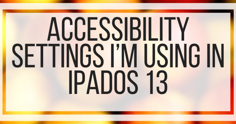 Accessibility Settings I'm Using In iPadOS 13