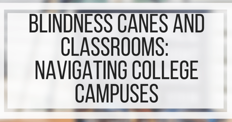 Blindness Canes and Classrooms: Navigating College Campuses