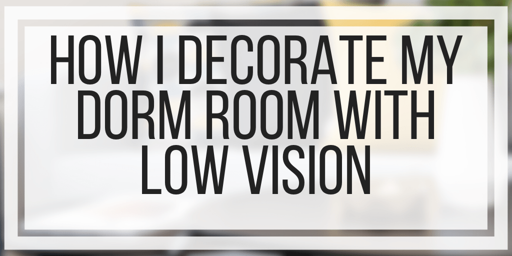 How I Decorate My Dorm Room With Low Vision Veroniiiica