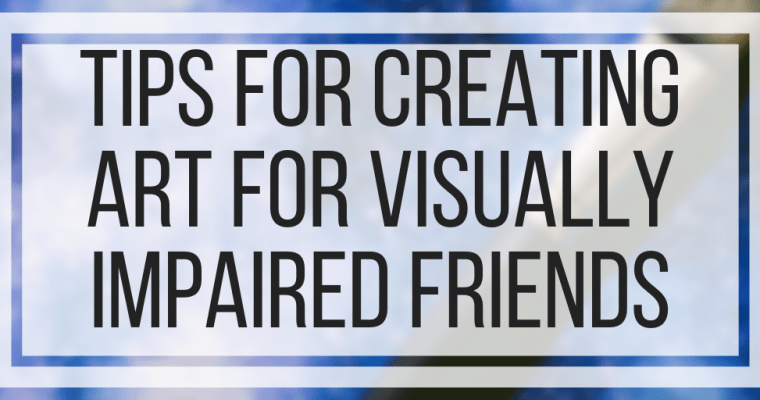 Tips For Creating Art For Visually Impaired Friends
