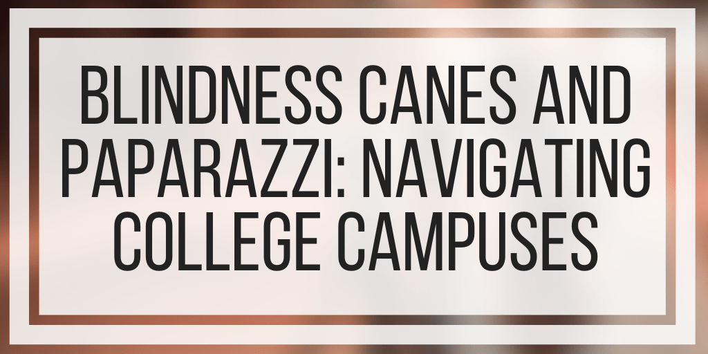 Blindness Canes and Paparazzi: Navigating College Campuses