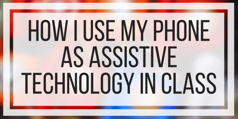 How I Use My Phone As Assistive Technology In Class