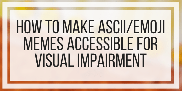 How To Make ASCII/Emoji Memes Accessible For Visual Impairment