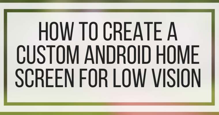 How To Create A Custom Android Home Screen For Low Vision