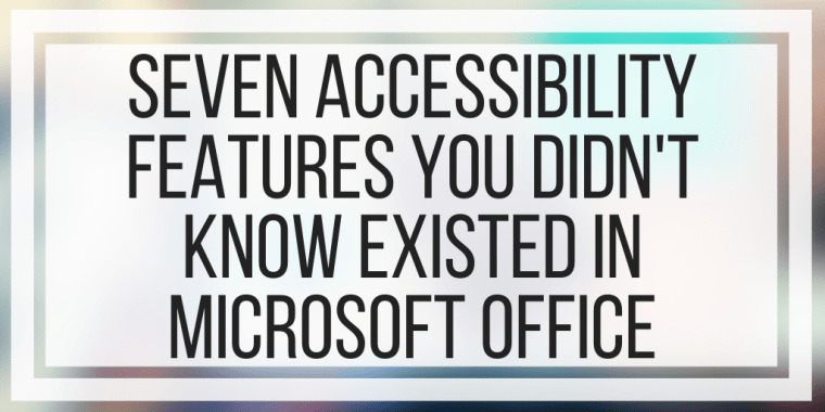 Seven Accessibility Features You Didn't Know Existed In Microsoft Office