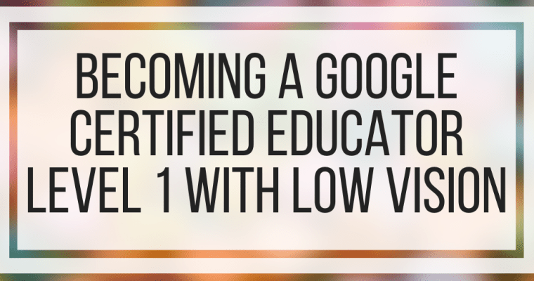 Becoming A Google Certified Educator Level 1 With Low Vision