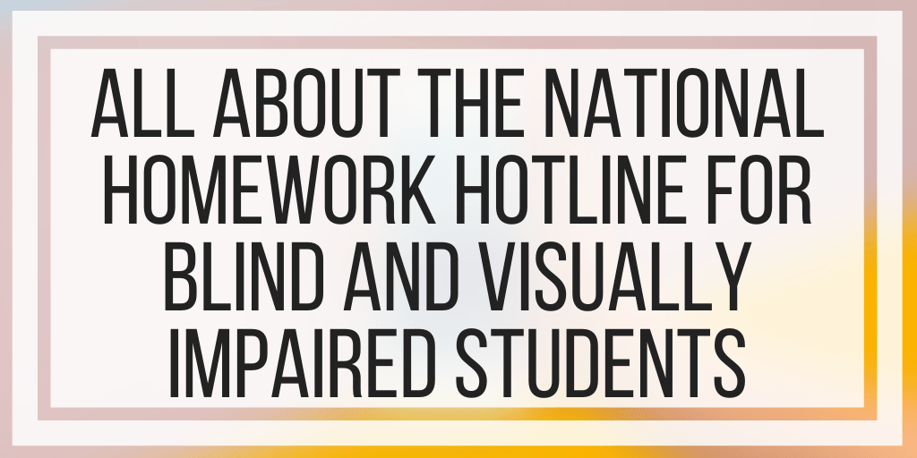 All About The National Homework Hotline For Blind And Visually Impaired Students