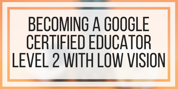 Becoming A Google Certified Educator Level 2 With Low Vision