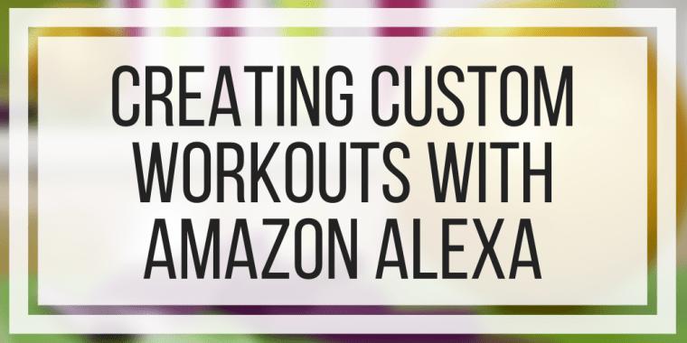 Creating Custom Workouts With Amazon Alexa
