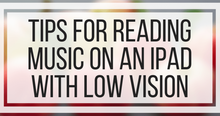 Tips For Reading Music On An iPad With Low Vision