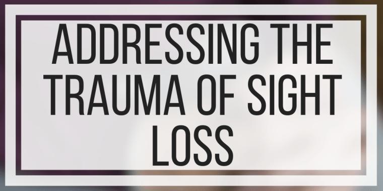 Addressing The Trauma Of Sight Loss