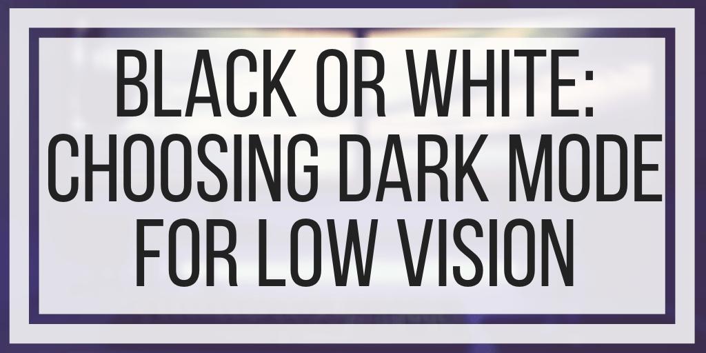 Black Or White: Choosing Dark Mode For Low Vision