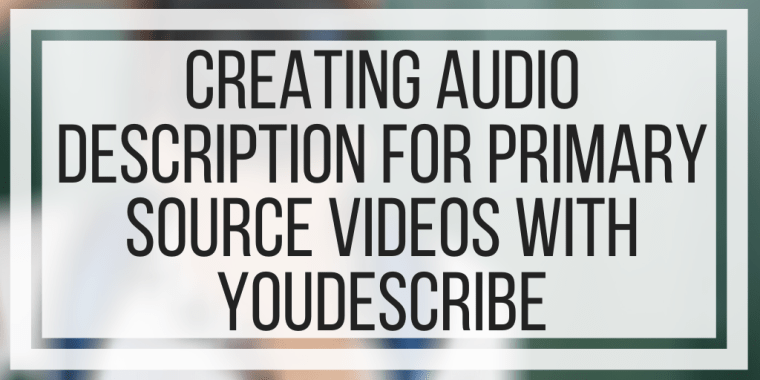 Creating Audio Description For Primary Source Videos With YouDescribe