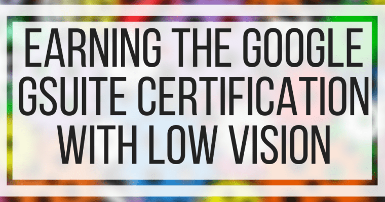 Earning The Google GSuite Certification With Low Vision