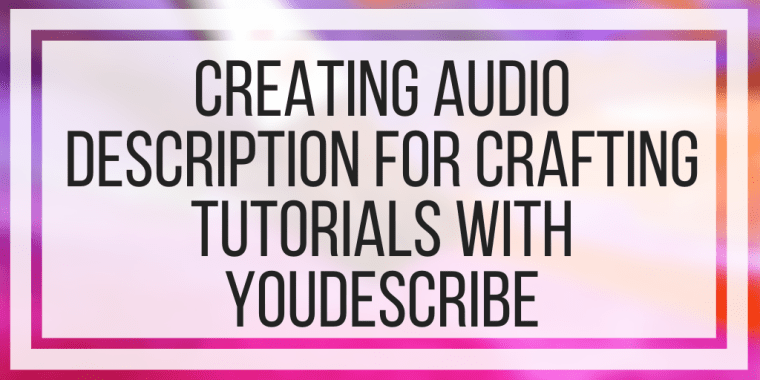 Creating Audio Description For Crafting Tutorials With YouDescribe