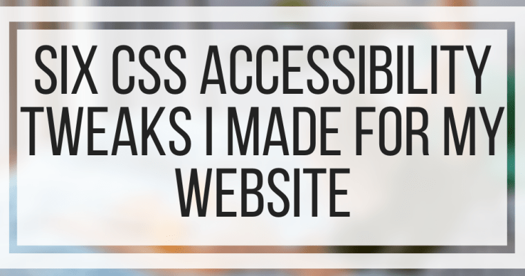 Six CSS Accessibility Tweaks I Made For My Website