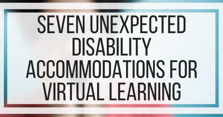 Seven Unexpected Disability Accommodations For Virtual Learning