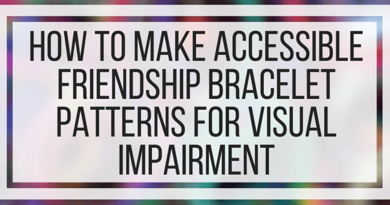 How To Make Accessible Friendship Bracelet Patterns For Visual Impairment