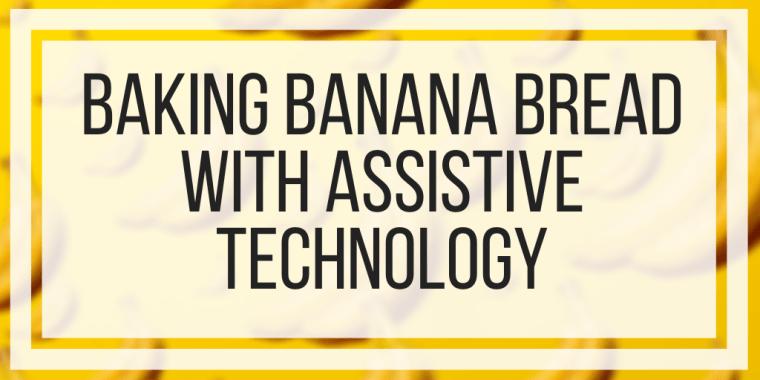 Baking Banana Bread With Assistive Technology