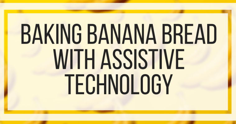 Baking Banana Bread With Assistive Technology
