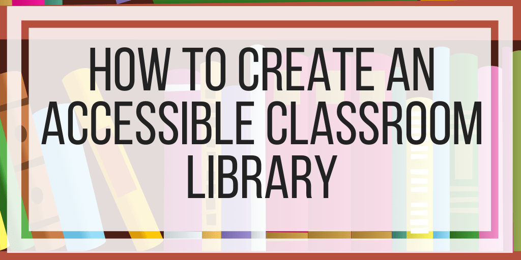 How To Create An Accessible Classroom Library